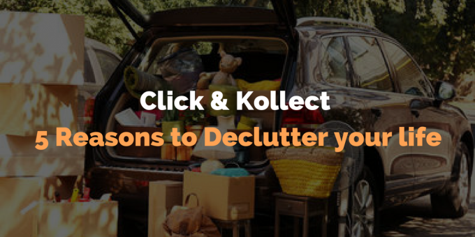 Click and Kollect – 5 Reasons to Declutter your life