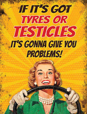 Retro 'If Its Got Tyres or Testicles Its Going To Give You Problems' Sign