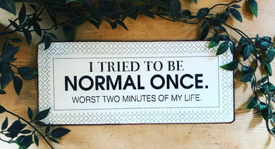 'I Tried To Be Normal Once. Worst two minutes of my life.' Metal