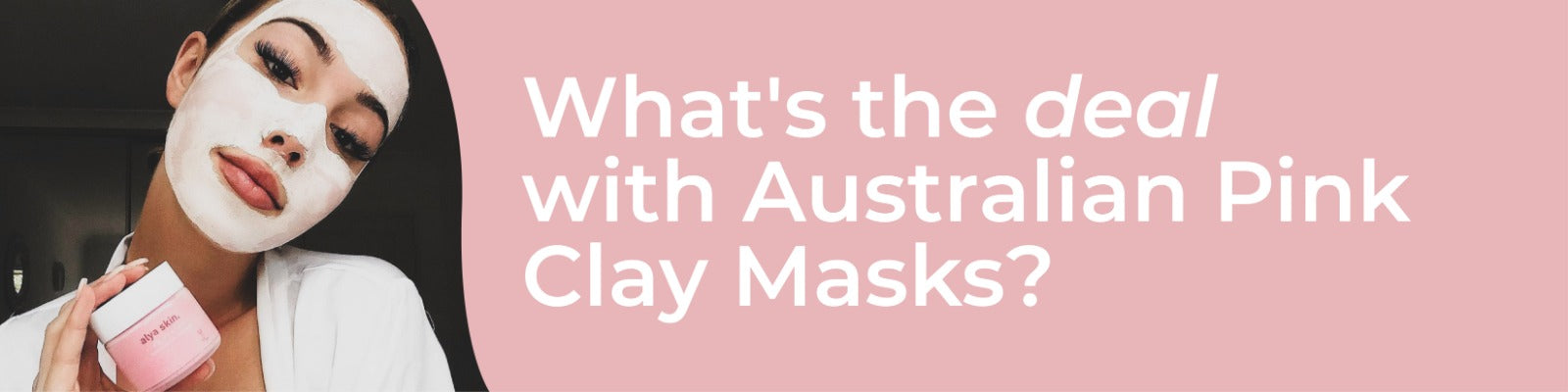 What's the deal with Australian Pink Clay Masks?