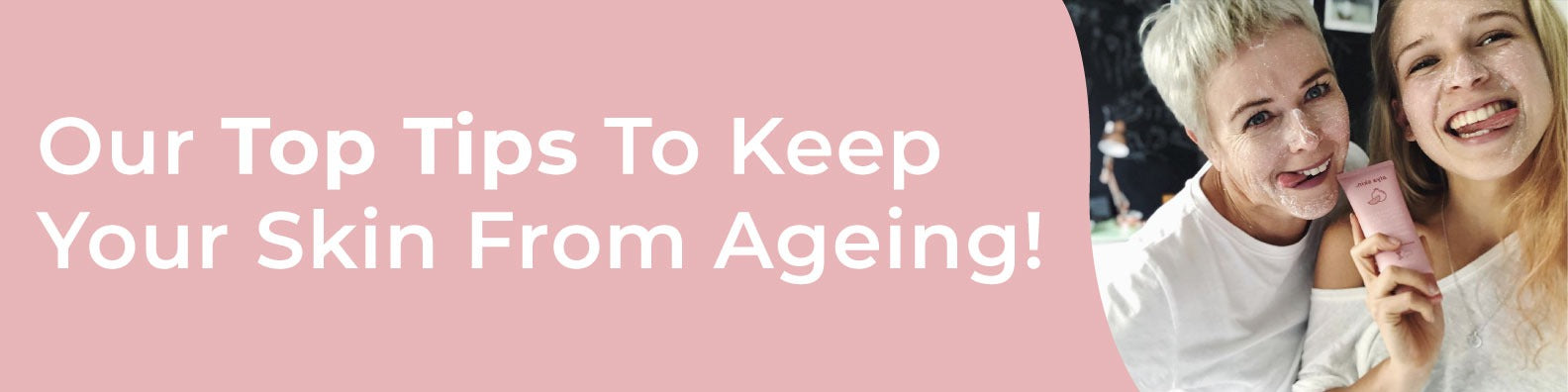 Our Top Tips To Keep Your Skin From Ageing!