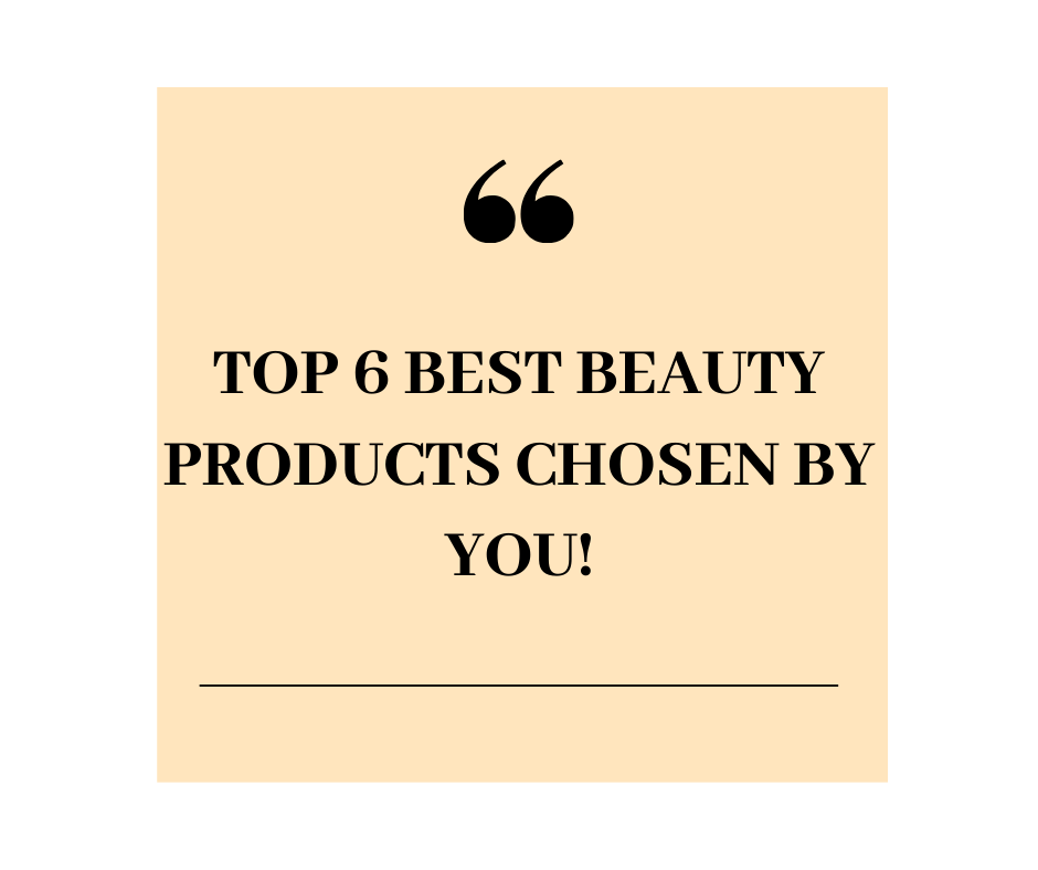 Top SIX best beauty products, chosen by you