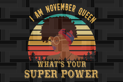 I am November queen what's your super power SVG Files For Silhouette, Files For Cricut, SVG, DXF, EPS, PNG Instant Download