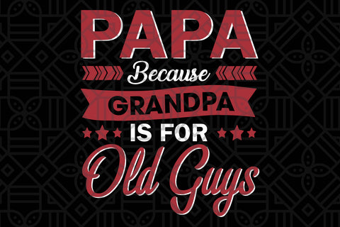 Papa because grandpa is for old guys, PNG, DXF, SVG, EPS, PDF