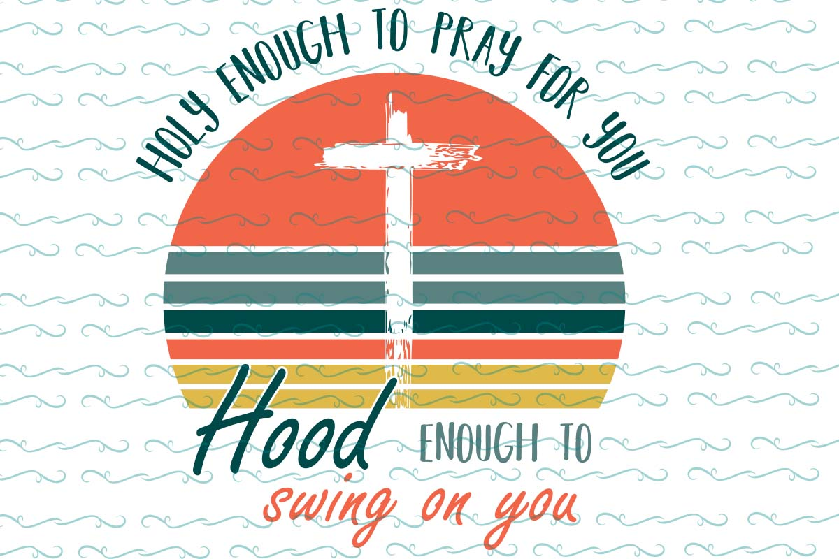 Holy enough to pray for you hood enough to swing on you, retro vintage file, PNG, DXF, EPS, PDF, SVG