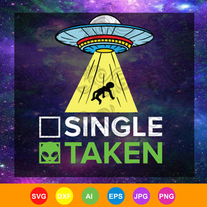 Single or taken Ufo abduction shirt alien, single taken alien, alien abduction gift, space shirt SVG, DXF, EPS, PNG Instant Download