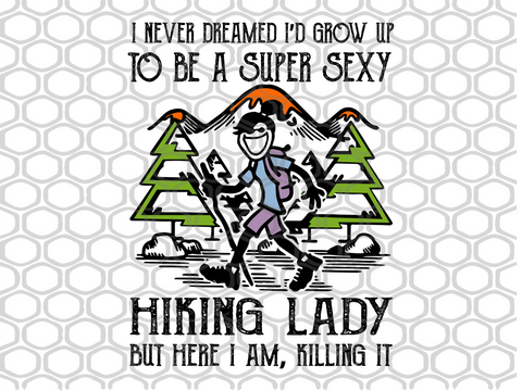 I never dreamed I'd grow up to be a super sexy hiking lady but here I am killing it PNG, DXF, EPS, PDF, SVG