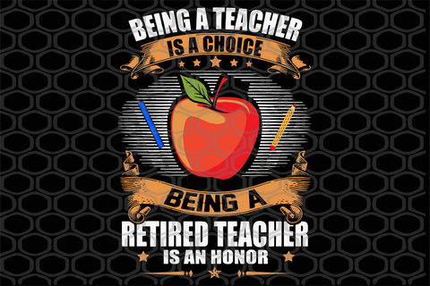 Being a teacher is a choice being a retired teacher is an honor, PNG, DXF, EPS, PDF, SVG