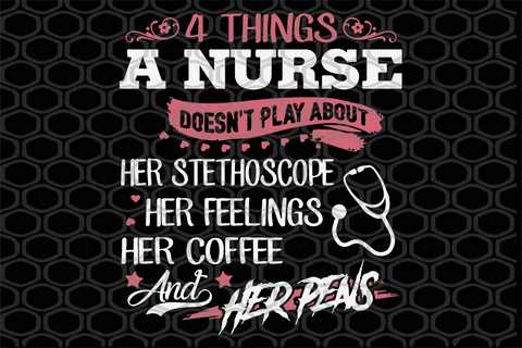4 things a nurse doesn't play about her stethoscope her feelings her coffee and her pens, gift for nurse, PNG, DXF, EPS, PDF, SVG