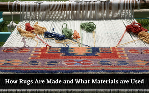 How Rugs Are Made and What Materials are Used - Everything You Need To Know!