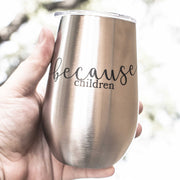 12oz - Because Children - SS Stemless Wine Glass