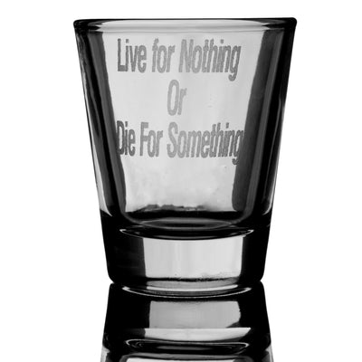 Live for Nothing or Die for Something Shot Glass