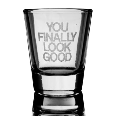 YOU FINALLY LOOK GOOD shot glass