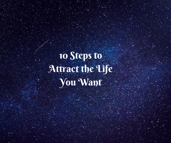 10 Steps to Attract the Life You Want