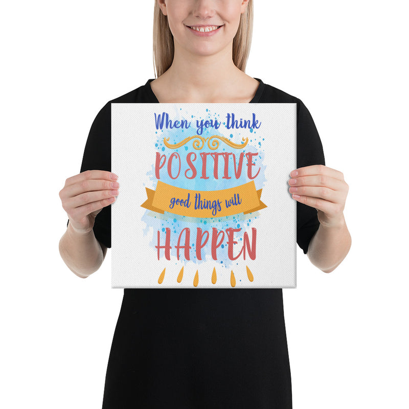 When you think positive Good things will happen Canvas