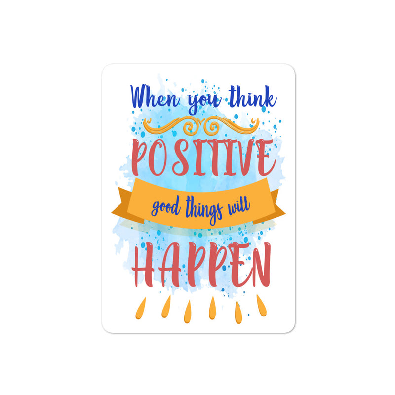 When You Think Positive Good Things will Happen Bubble-free stickers