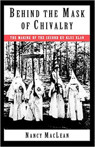 Behind the Mask of Chivalry: The Making of the Second Ku Klux Klan by Nancy K. MacLean