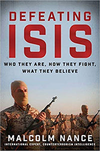 Defeating ISIS: Who They Are, How They Fight, What They Believe Hardcover by Malcolm Nance