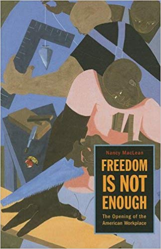 Freedom Is Not Enough: The Opening of the American Workplace Paperback by Nancy MacLean