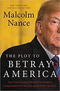 The Plot to Betray America: How Team Trump Embraced Our Enemies, Compromised Our Security and How We Can Fix It Hardcover by Malcolm Nance