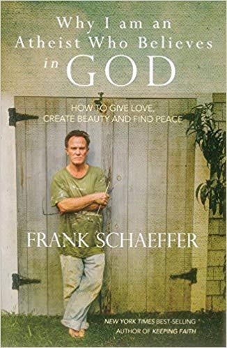 Why I am an Atheist Who Believes in GOD: How to Give Love, Create Beauty and Find Peace. Paperback by Frank Schaeffer