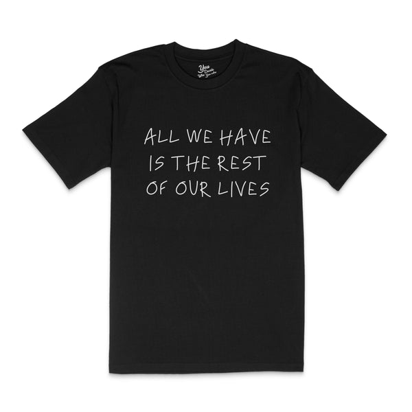 ALL WE HAVE IS THE REST OF OUR LIVES T-Shirt