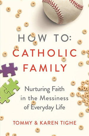 How to Catholic Family: Nurturing Faith in the Messiness of Everyday Life