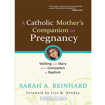 Catholic Mother's Companion to Pregnancy: Walking with Mary from Conception to Baptism