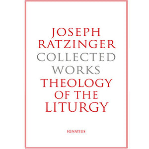 Joseph Ratzinger Collected Works Theology of the Liturgy
