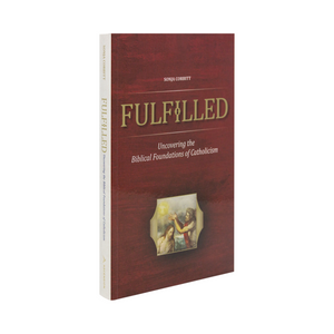 Fulfilled; Uncovering the Biblical Foundations of Catholicism