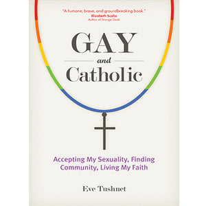 Gay and Catholic: Accepting My Sexuality, Finding Community, Living My Faith