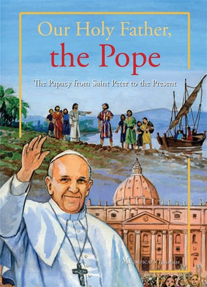 Our Holy Father, the Pope; The Papacy from Saint Peter to the Present
