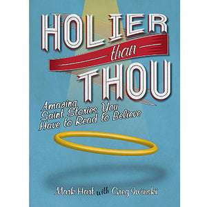 Holier Than Thou: Amazing Saint Stories You Have to Read to Believe