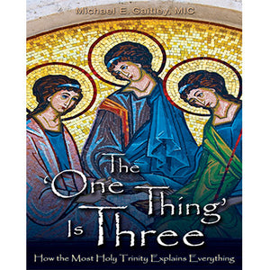 "The ""One Thing"" is Three: How the Most Holy Trinity Explains Everything"