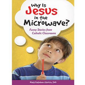 Why Is Jesus in the Microwave: Funny Stories from Classrooms