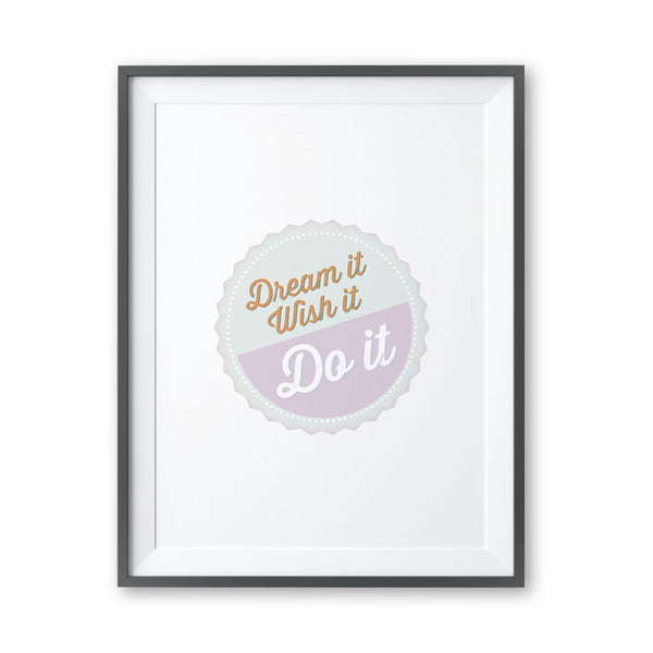 Dream It Wish It Do It - Print