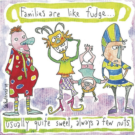 Families are like Fudge... Usually Quite Sweet, Always a few Nuts