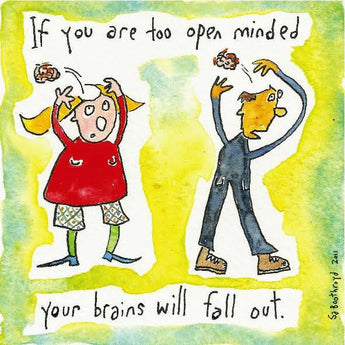 If you are too open minded your brains will fall out.