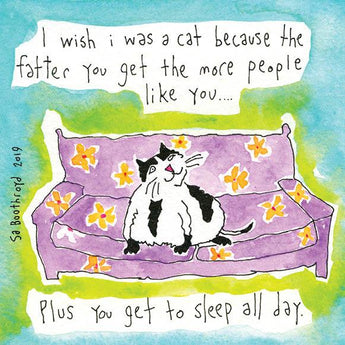 I wish I was a cat because the fatter you get the more people like you...plus you get to sleep all day.