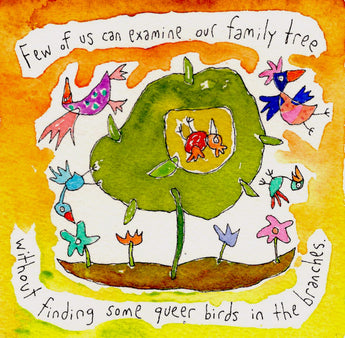 Few of us can examine our family tree without finding a few queer birds in the branches.