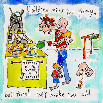 Children make you young, but first they make you old.