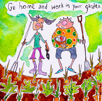 Go home and work in your garden.