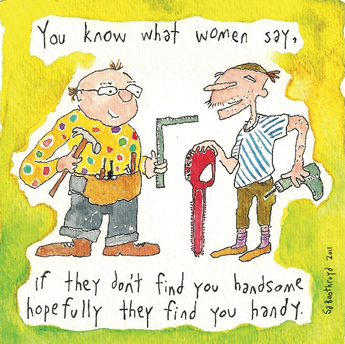 You know what women say, if they don't find you handsome hopefully they find you handy.