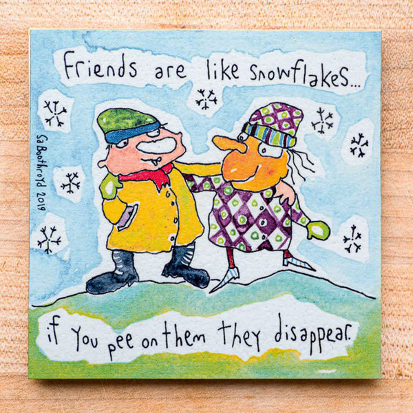 Friends are like snowflakes.. If you pee on them they disappear