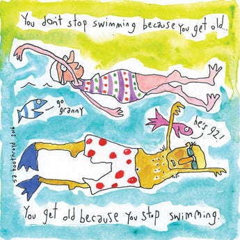You don't stop swimming because you get old...