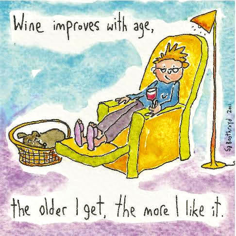 Wine improves with age, the older I get, the more I like it.