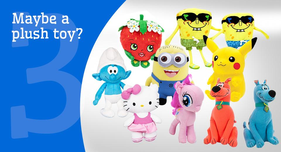 Maybe a stuffed toy? We offer a wide selection of plush toys, including licensed items.
