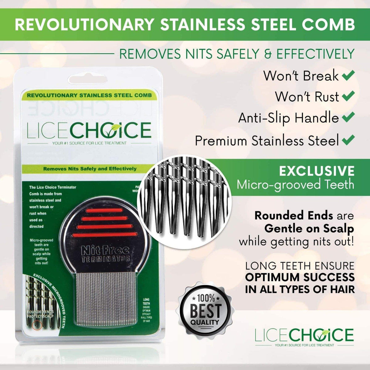 Lice Choice Terminator Nit Comb which won't rust, won't break, and is made of stainless steel. It removes nits safely and effectively.