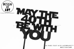 May The 40th Be With You Cake Topper  (other colour choices available)