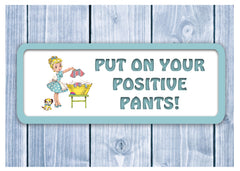 Put on your positive pants Laundry Quote Sign